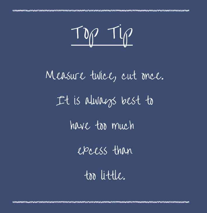 Top Tip - measure twice, cut once. Always best to have too much excess than too little.